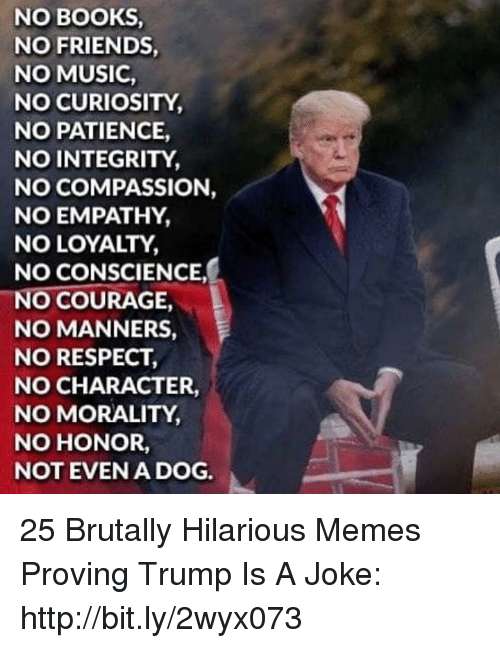 Books, Friends, and Memes: NO BOOKS  NO FRIENDS  NO MUSIC  NO CURIOSITY  NO PATIENCE,  NO INTEGRITY  NO COMPASSION,  NO EMPATHY,  NO LOYALTY  NO CONSCIENCE  NO COURAGE  NO MANNERS,  NO RESPECT  NO CHARACTER,  NO MORALITY  NO HONOR,  NOT EVENA DOG. 25 Brutally Hilarious Memes Proving Trump Is A Joke: http://bit.ly/2wyx073