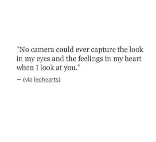 """Camera, Heart, and Via: """"No camera could ever capture the look  in my eyes and the feelings in my heart  when I look at you.""""  (via leohearts)"""