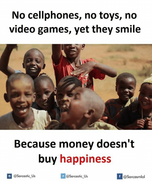 cellphones: No cellphones, no toys, no  video games, yet they smile  Because money doesn't  buy happiness  If @Sarcastic us  @Sarcastic Us  @Sarcasmlol