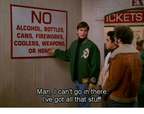 Alcohol, Fireworks, and Stuff: NO  CKETS  ALCOHOL, BOTTLES,c  CANS, FIREWORKS  COOLERS, WEAPONS  OR HOR  Man, I can't go in there.  I've got all that stuff