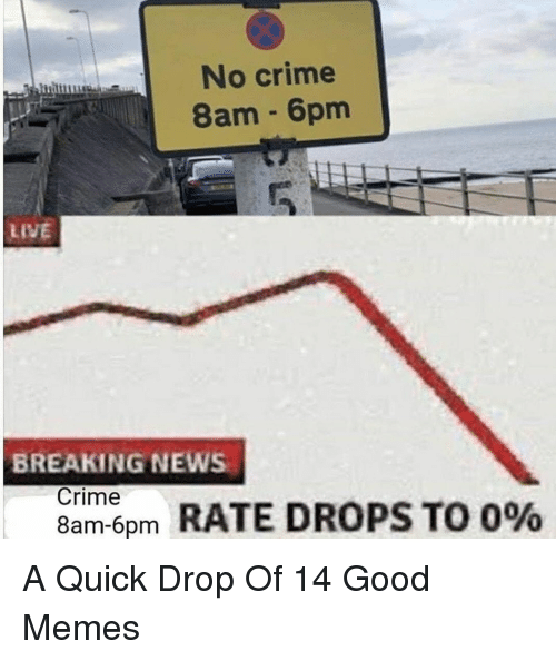 Crime, Memes, and News: No crime  8am 6pm  LIVE  BREAKING NEWS  Crime  8am-6pm  RATE DROPS TO 0% A Quick Drop Of 14 Good Memes