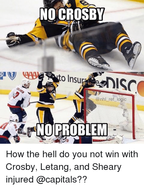 Logic, Memes, and National Hockey League (NHL): NO CROSBY  to Insu  @nhl ref logic  NO PROBLEM How the hell do you not win with Crosby, Letang, and Sheary injured @capitals??