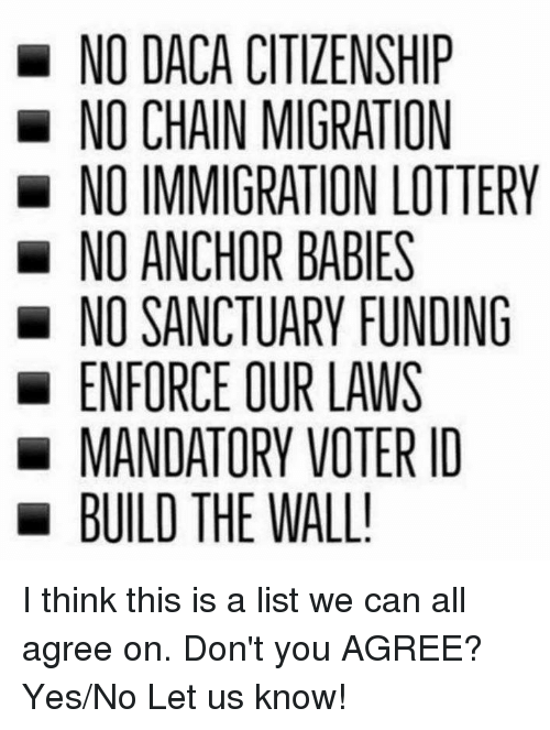 Lottery, Immigration, and Yes: NO DACA CITIZENSHIP  NO CHAIN MIGRATION  NO IMMIGRATION LOTTERY  NO ANCHOR BABIES  NO SANCTUARY FUNDING  ENFORCE OUR LAWS  MANDATORY VOTER ID  BUILD THE WALL! I think this is a list we can all agree on. Don't you AGREE? Yes/No Let us know!