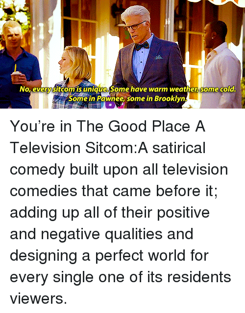 satirical: No, every sitcom.is unigue Some have warm weather, some cola  Some in Pawnee, some in Brooklyn You're in The Good Place A Television Sitcom:A satirical comedy built upon all television comedies that came before it; adding up all of their positive and negative qualities and designing a perfect world for every single one of its residents viewers.