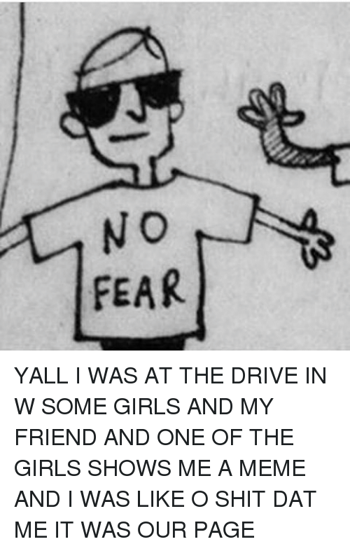 Dat Me: NO  FEAR YALL I WAS AT THE DRIVE IN W SOME GIRLS AND MY FRIEND AND ONE OF THE GIRLS SHOWS ME A MEME AND I WAS LIKE O SHIT DAT ME IT WAS OUR PAGE