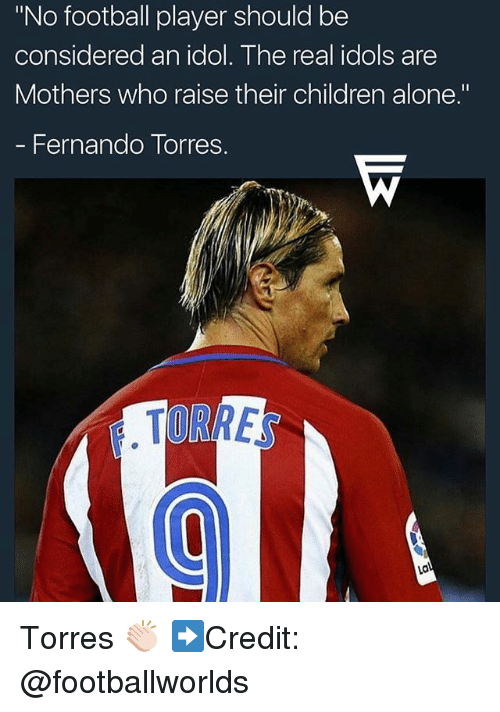 "Fernando Torres: ""No football player should be  considered an idol. The real idols are  Mothers who raise their children alone.""  - Fernando Torres.  TORRE Torres 👏🏻 ➡️Credit: @footballworlds"