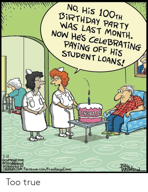 Facebook, Party, and True: NO, His 100TH  BİRTH DAY PARTY  WAS LAST MONTH.  NOW He's CeLeBRATİNG  PAYING OFF HİS  STUDeNT LOANS!  ˊ叭  0  CONGRATS  go  5-12  GCOPYRİGHT 2016  BY BillWhilehead  DİSTRIDUTED BY  CREATORS.COM Facebook.com/FreeRangeComic Too true