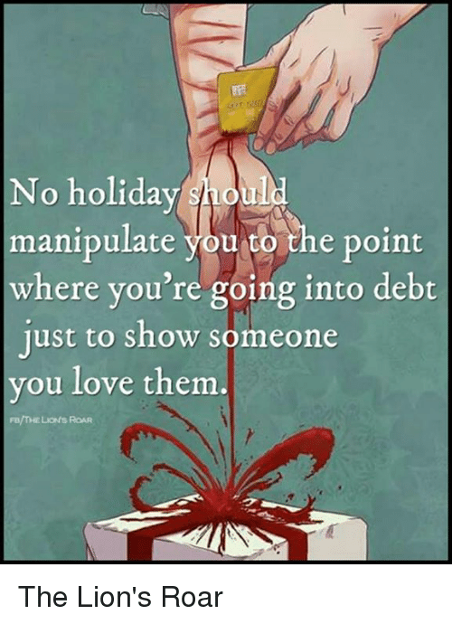 lion roar: No holiday  should  manipulate  you to the point  where you're going into debt  just to show someone  you love them  Fe/THE Luoefs RoAR The Lion's Roar