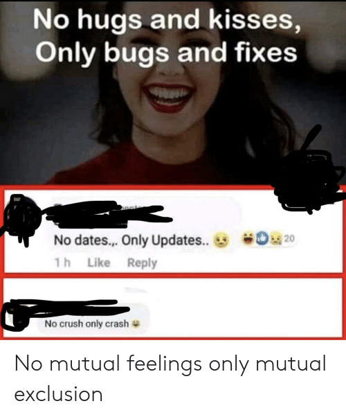 hugs and kisses: No hugs and kisses,  Only bugs and fixes  o20  No dates.. Only Updates...  1h Like Reply  No crush only crash No mutual feelings only mutual exclusion