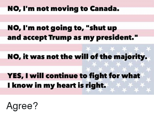 """Moving To Canada: No, I'm not moving to Canada.  No, I'm not going to  shut up  and accept Trump as my president.""""  NO, it was not the will of the majority.  YES, I will continue to fight for what  I know in my heart is right. Agree?"""