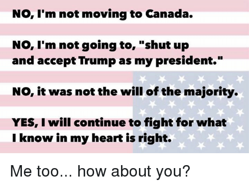 """Moving To Canada: No, I'm not moving to Canada.  No, I'm not going to  shut up  and accept Trump as my president.""""  NO, it was not the will of the majority.  YES, I will continue to fight for what  I know in my heart is right. Me too... how about you?"""