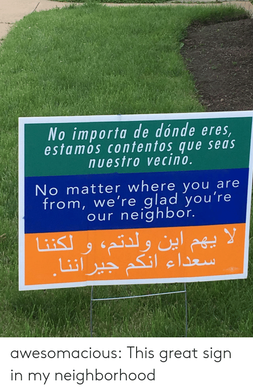 sign in: No importa de dónde eres  estamos contentos que seas  nuestro vecino.  No matter where you are  from, we're glad you're  our neighbor. awesomacious:  This great sign in my neighborhood