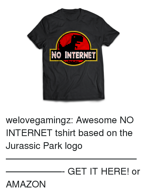 Amazon, Internet, and Jurassic Park: NO INTERNET welovegamingz: Awesome NO INTERNET tshirt based on the Jurassic Park logo ————————————————————- GET IT HERE!  or AMAZON