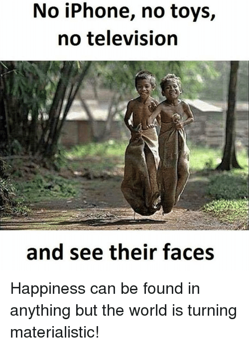 iphon: No iPhone, no toys,  no television  and see their faces Happiness can be found in anything but the world is turning materialistic!