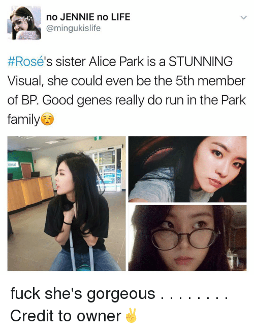 Jenni: no JENNIE no LIFE  min  s sister Alice Park is a STUNNING  Rosé  Visual, she could even be the 5th member  of BP. Good genes really do run in the Park  family  ional fuck she's gorgeous . . . . . . . . Credit to owner✌