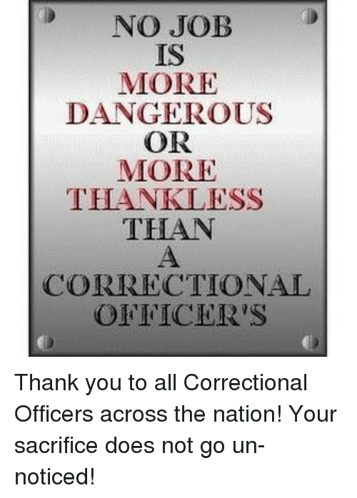 no job is more dangerous or more thankless than correctional thank