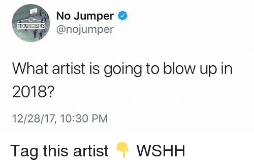 Memes, Wshh, and Artist: No Jumper  EA@nojumper  NOJUMPER  What artist is going to blow up in  2018?  12/28/17, 10:30 PM Tag this artist 👇 WSHH