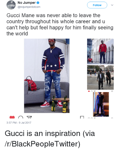 Blackpeopletwitter, Gucci, and Gucci Mane: No Jumper  @nojumperdotcom  Follow  Gucci Mane was never able to leave the  country throughout his whole career and u  can't help but feel happy for him finally seeing  the world  3:57 PM-9 Jul 2017 <p>Gucci is an inspiration (via /r/BlackPeopleTwitter)</p>