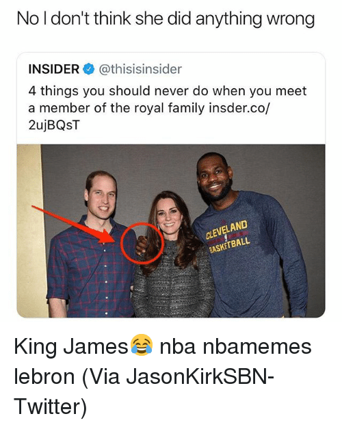 Basketball, Family, and Nba: No l don't think she did anything wrong  INSIDER @thisisinsider  4 things you should never do when you meet  a member of the royal family insder.co/  2ujBQST  CLEVELAND  BASKETBALL King James😂 nba nbamemes lebron (Via JasonKirkSBN-Twitter)