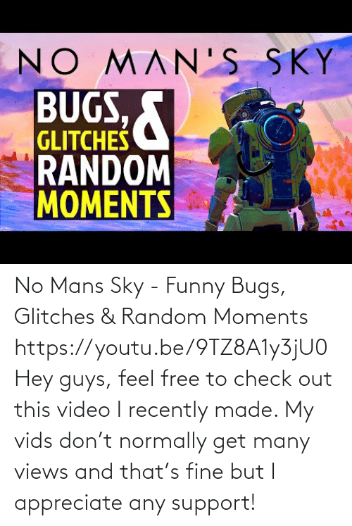 views: No Mans Sky - Funny Bugs, Glitches & Random Moments https://youtu.be/9TZ8A1y3jU0Hey guys, feel free to check out this video I recently made. My vids don't normally get many views and that's fine but I appreciate any support!