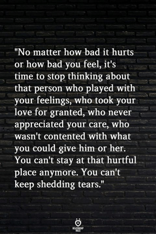 "Bad, Love, and Time: ""No matter how bad it hurts  or how bad you feel, it's  time to stop thinking about  that person who played with  your feelings, who took your  love for granted, who never  appreciated your care, who  wasn't contented with what  you could give him or her.  You can't stay at that hurtful  place anymore. You can't  keep shedding tears."""
