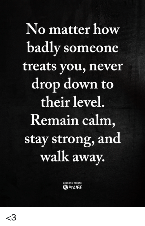Memes, Strong, and Never: No matter how  badly someone  treats you, never  drop down to  their level  Remain calm,  stay strong, and  walk awa  y.  Lessons Taught  ByLIFE <3
