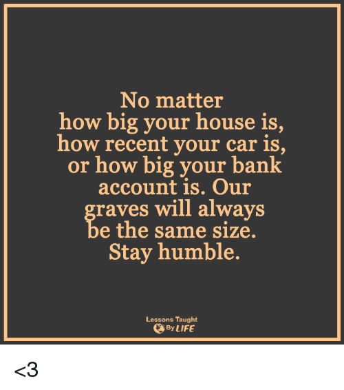 Lessoned: No matter  how big your house is  how recent your car is,  or how big your bank  account is. Our  raves will always  e the same size.  Stay humble.  Lessons Taught  By LIFE <3