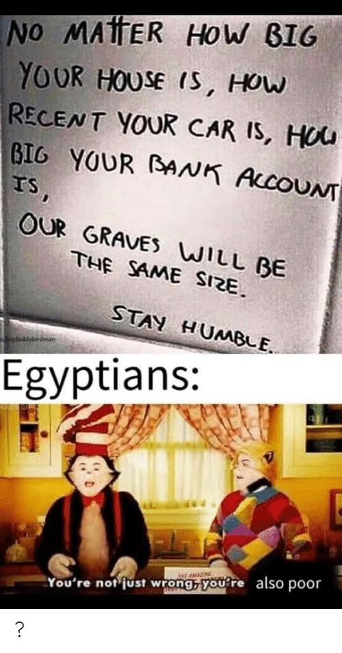 recent: NO MAtTER HOW BIG  YOUR HOUSE IS, HOW  RECENT YOUR CAR IS, HOU  BIG YOUR BNK ACCOUNT  IS,  OUR GRAVES WILL BE  THE SAME SIZE.  STAY HUMBLE.  gdaddybirdman  Egyptians:  also  poor  You're not just wrong, you're ?
