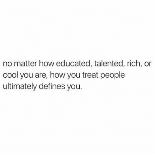 defines: no matter how educated, talented, rich, or  cool you are, how you treat people  ultimately defines you