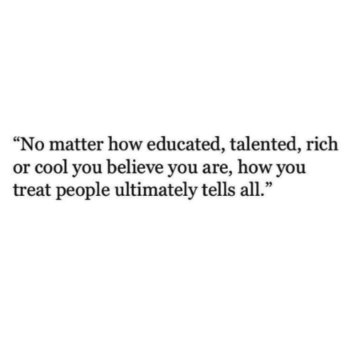 "Educated: ""No matter how educated, talented, rich  or cool you believe you are, how you  treat people ultimately tells all.""  09"