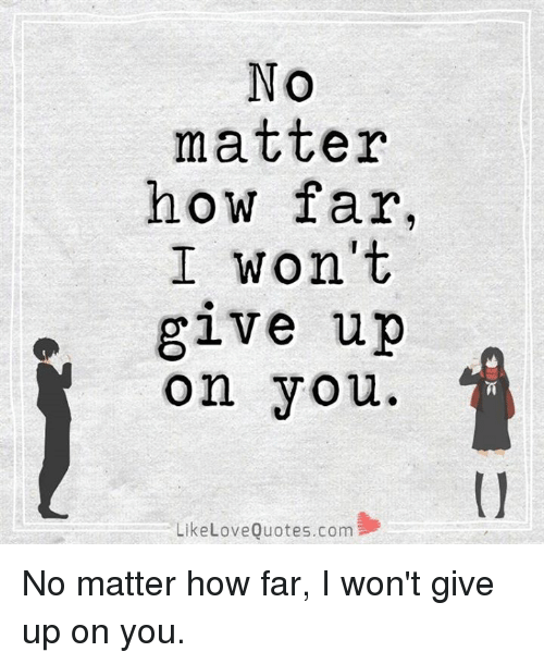 NO Matter How Far I Won\'t Give Up on You Like Love Quotescom ...