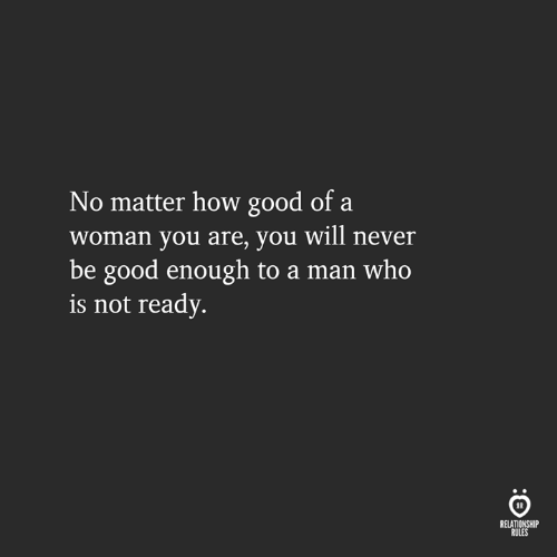 Good, Never, and How: No matter how good of a  woman you are, you will never  be good enough to a man who  is not ready.  RELATIONSHIP  RULES