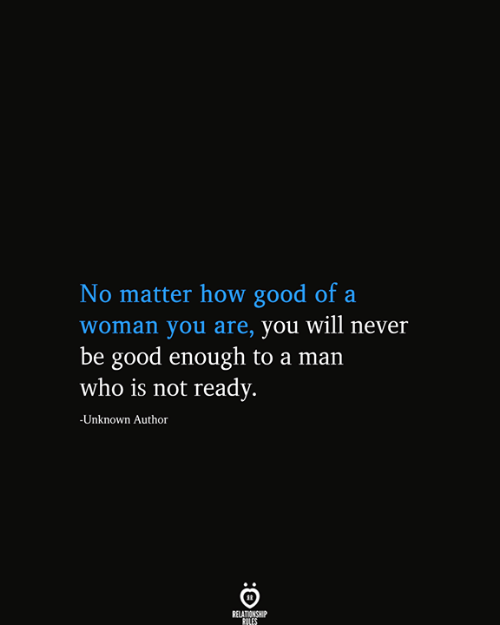 You Will Never: No matter how good of a  |woman you are, you will never  be good enough to a man  who is not ready.  -Unknown Author  RELATIONSHIP  RULES