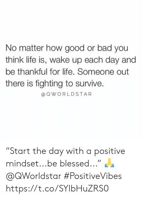 """Bad, Blessed, and Life: No matter how good or bad you  think life is, wake up each day and  be thankful for life. Someone out  there is fighting to survive.  QWORLDSTAR """"Start the day with a positive mindset...be blessed..."""" 🙏 @QWorldstar #PositiveVibes https://t.co/SYIbHuZRS0"""