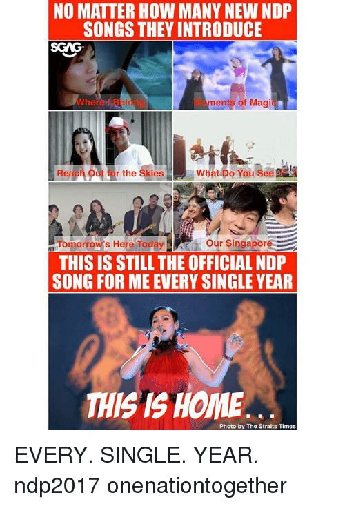 Magicant: NO MATTER HOW MANY NEW NDP  SONGS THEY INTRODUCE  SGAG  Wherel Beiong  Moments of Magic  Reach o  rthe Ski  atbusee  Tomorrow's Here Toda Our Singapore  THIS IS STILL THE OFFICIAL NDP  SONG FOR ME EVERY SINGLE YEAR  THIS IS HOME  Photo by The Straits Times EVERY. SINGLE. YEAR. ndp2017 onenationtogether