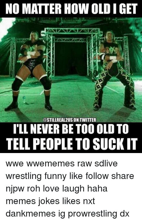 prowrestling: NO MATTER HOW OLD I GET  @STILLREAL2US ON TWITTER  TLL NEVER BE TOO OLD TO  TELL PEOPLE TO SUCK IT wwe wwememes raw sdlive wrestling funny like follow share njpw roh love laugh haha memes jokes likes nxt dankmemes ig prowrestling dx