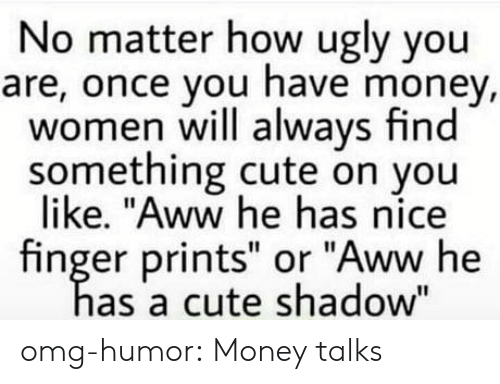 "Aww, Cute, and Money: No matter how ugly you  are, once you have money,  women will always find  something cute on you  like. ""Aww he has nice  finger prints"" or ""Aww he  as a cute shadow"" omg-humor:  Money talks"