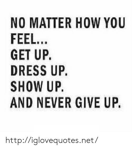 Dress, Http, and Never: NO MATTER HOW YOU  FEEL...  GET UP,  DRESS UP.  SHOW UP.  AND NEVER GIVE UP. http://iglovequotes.net/