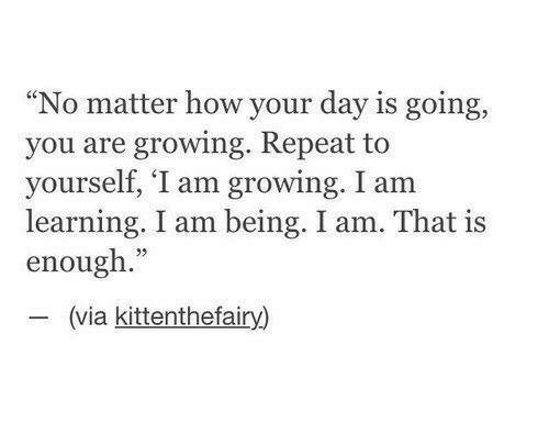 """How, Via, and Day: """"No matter how your day is going,  you are growing. Repeat to  yourself, 'I am growing. I am  learning. I am being. I am. That is  enough.""""  (via kittenthefairy)"""