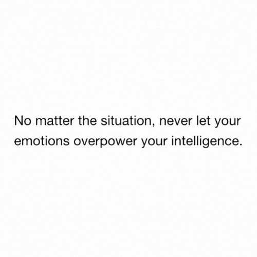 the situation: No matter the situation, never let your  emotions overpower your intelligence.