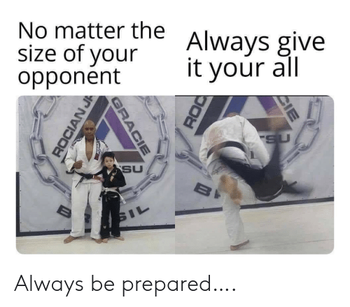 All, Gracie, and Always: No matter the  size of your  opponent  Always give  it your all  SU  SU  BI  SIL  CIE  GRACIE  ROCIAN J Always be prepared….