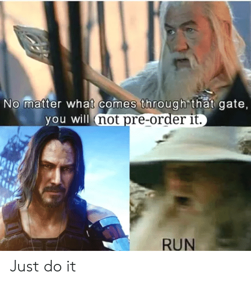Comes Through: No matter what comes through that gate,  you will not pre-order it.  RUN Just do it