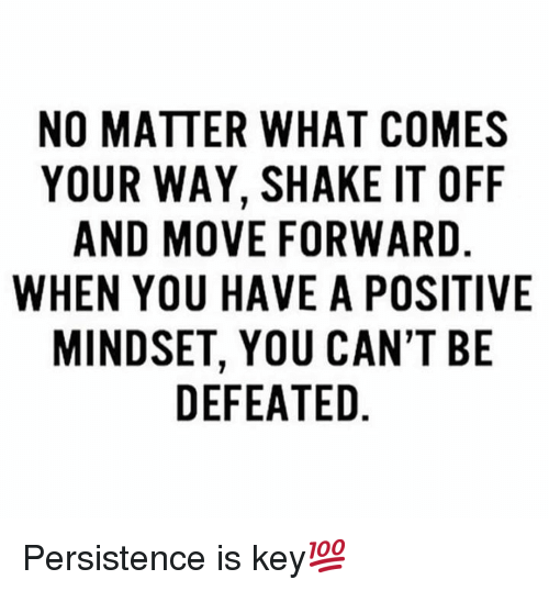 Shake It Off: NO MATTER WHAT COMES  YOUR WAY, SHAKE IT OFF  AND MOVE FORWARD  WHEN YOU HAVE A POSITIVE  MINDSET, YOU CAN'T BE  DEFEATED Persistence is key💯