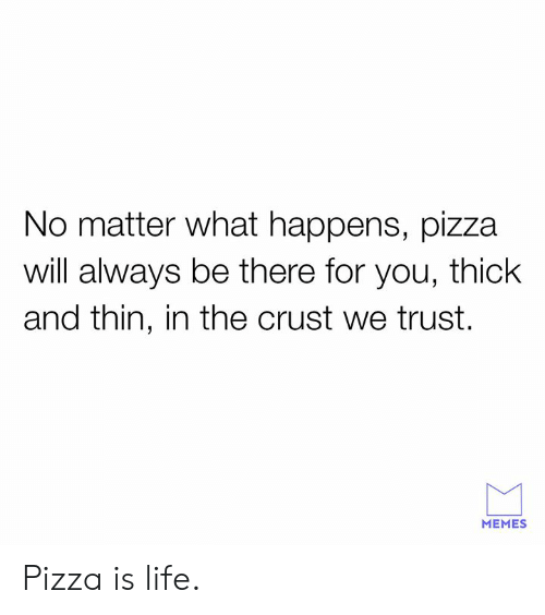 Dank, Life, and Memes: No matter what happens, pizza  will always be there for you, thick  and thin, in the crust we trust.  MEMES Pizza is life.