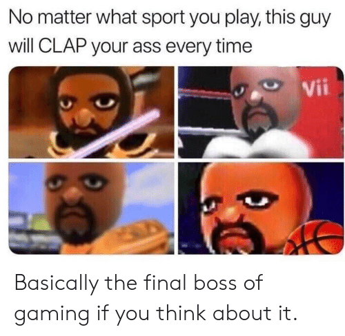 Ass, Final Boss, and Time: No matter what sport you play, this guy  will CLAP your ass every time  Vii Basically the final boss of gaming if you think about it.
