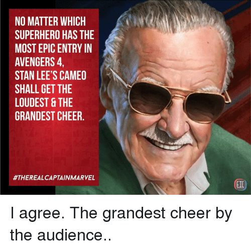 Stan, Superhero, and Avengers: NO MATTER WHICH  SUPERHERO HAS THE  MOST EPIC ENTRY IN  AVENGERS,  STAN LEE'S CAMEO  SHALL GET THE  LOUDEST &THE  GRANDEST CHEER.  #THEREALCAPTAIN MARVEL  EIC I agree. The grandest cheer by the audience..
