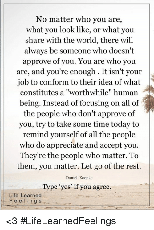 "Approvation: No matter who you are,  what you look like, or what you  share with the world, there will  always be someone who doesn't  approve of you. You are who you  are, and you're enough. It isn't your  job to conform to their idea of what  being. Instead of focusing on all of  the people who don't approve of  you, try to take some time today to  remind yourself of all the people  who do appreciate and accept you.  They're the people who matter. To  them, you matter. Let go of the rest.  Daniell Koepke  Type ""yes' if you agree.  Life Learned  F e e l i ng s <3 #LifeLearnedFeelings"