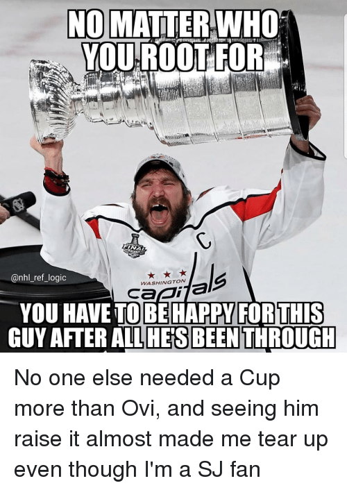 Logic, Memes, and National Hockey League (NHL): NO MATTER-WHO  YOUROOTFOR  @nhl_ref_logic  WASHINGTON  YOU HAVE TO BEHAPPY FORTHIS  GUY AFTER ALLHE'S BEEN THROUGH No one else needed a Cup more than Ovi, and seeing him raise it almost made me tear up even though I'm a SJ fan