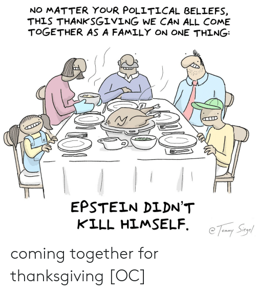 come together: NO MATTER YOUR POLITICAL BELIEFS  THIS THANKSGIVING WE CAN ALL COME  TOGETHER AS A FAMILY ON ONE THING  EPSTEIN DIDN'T  KILL HIMSELF coming together for thanksgiving [OC]