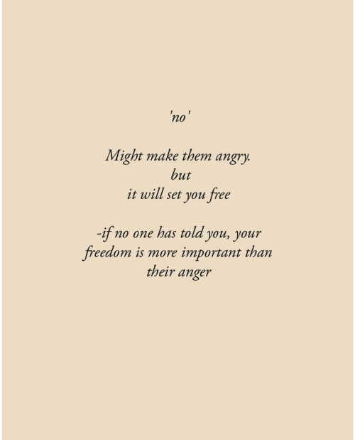 Free, Angry, and Freedom: 'no'  Might make them angry.  but  it will set you free  -if  freedom is more important than  no one has told you, your  their anger